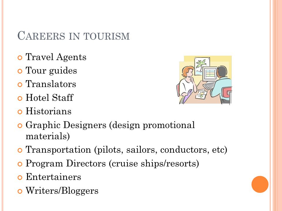 C AREERS IN TOURISM Travel Agents Tour guides Translators Hotel Staff Historians Graphic Designers (design promotional materials) Transportation (pilots, sailors, conductors, etc) Program Directors (cruise ships/resorts) Entertainers Writers/Bloggers
