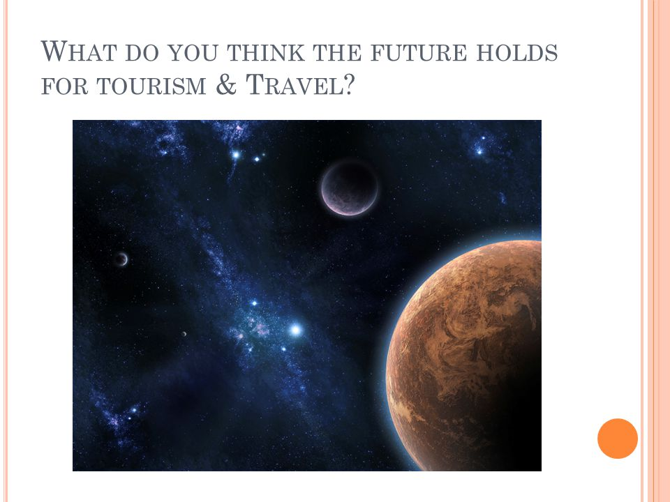 W HAT DO YOU THINK THE FUTURE HOLDS FOR TOURISM & T RAVEL