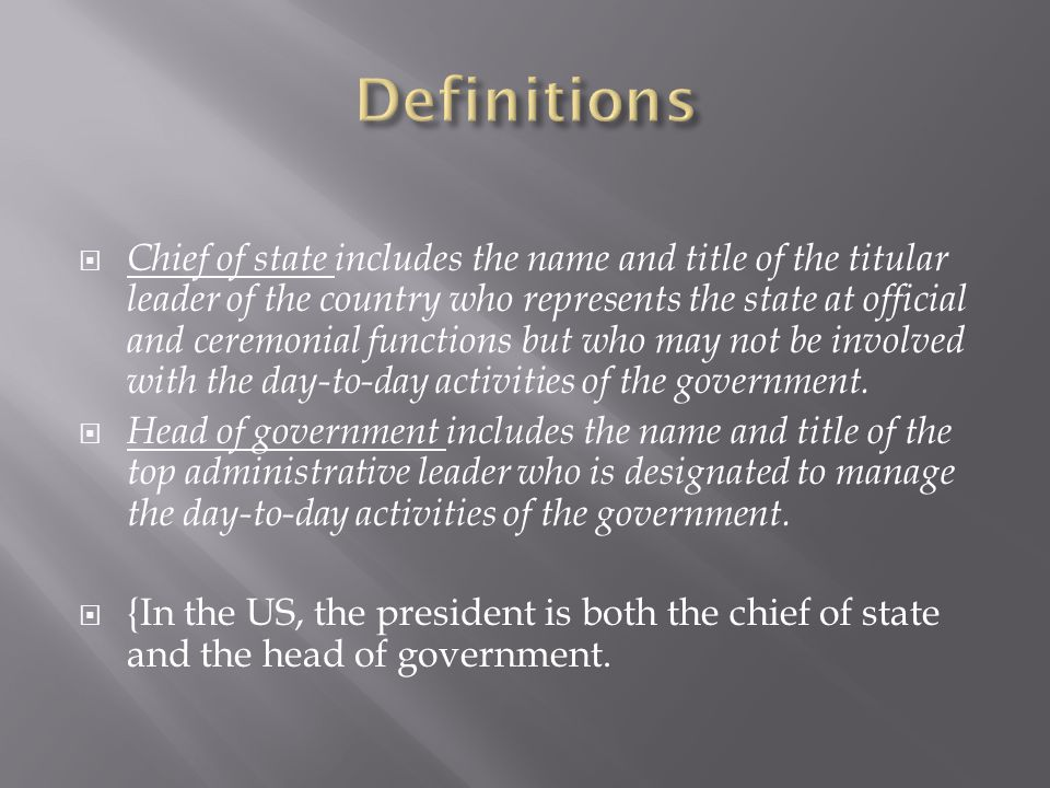  Chief of state includes the name and title of the titular leader of the country who represents the state at official and ceremonial functions but who may not be involved with the day-to-day activities of the government.