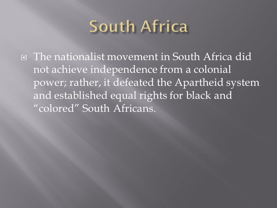 The nationalist movement in South Africa did not achieve independence from a colonial power; rather, it defeated the Apartheid system and established equal rights for black and colored South Africans.