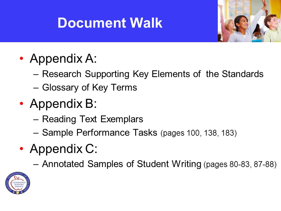 Document Walk Appendix A: –Research Supporting Key Elements of the Standards –Glossary of Key Terms Appendix B: –Reading Text Exemplars –Sample Performance Tasks (pages 100, 138, 183) Appendix C: –Annotated Samples of Student Writing (pages 80-83, 87-88)