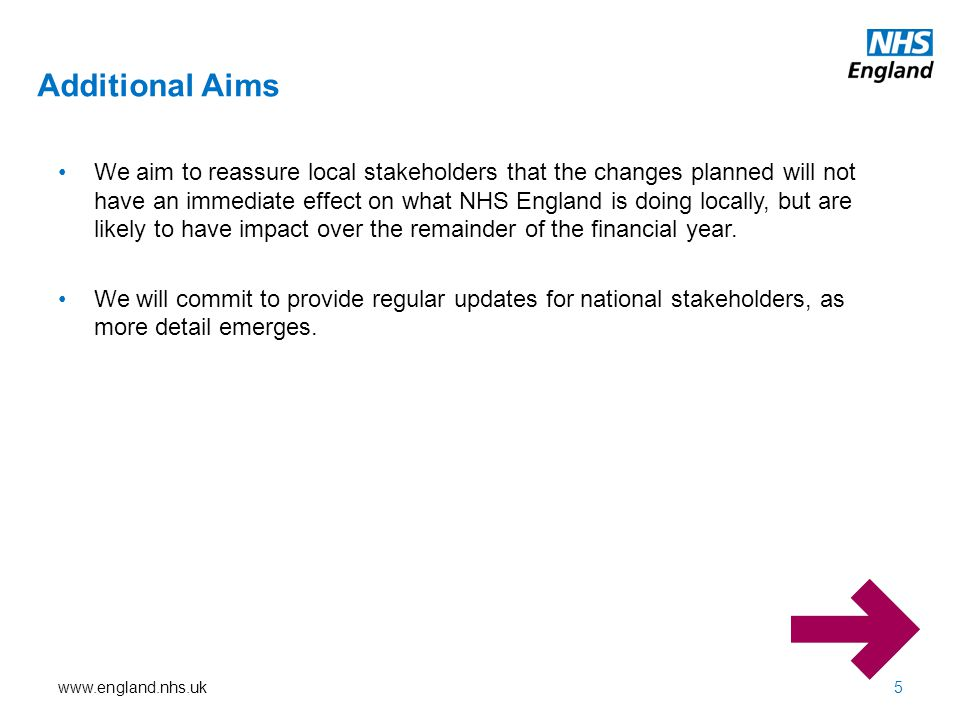Additional Aims 5 We aim to reassure local stakeholders that the changes planned will not have an immediate effect on what NHS England is doing locally, but are likely to have impact over the remainder of the financial year.