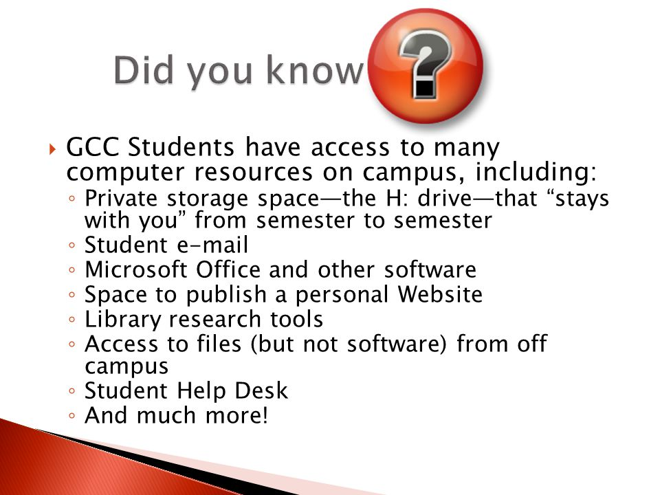  GCC Students have access to many computer resources on campus, including: ◦ Private storage space—the H: drive—that stays with you from semester to semester ◦ Student  ◦ Microsoft Office and other software ◦ Space to publish a personal Website ◦ Library research tools ◦ Access to files (but not software) from off campus ◦ Student Help Desk ◦ And much more!