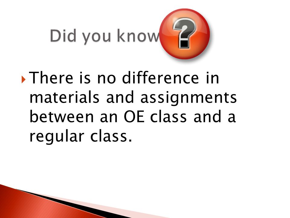  There is no difference in materials and assignments between an OE class and a regular class.