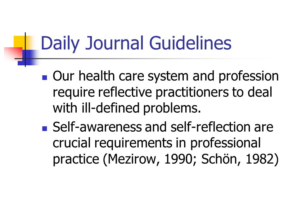 Daily Journal Guidelines Our health care system and profession require reflective practitioners to deal with ill-defined problems.