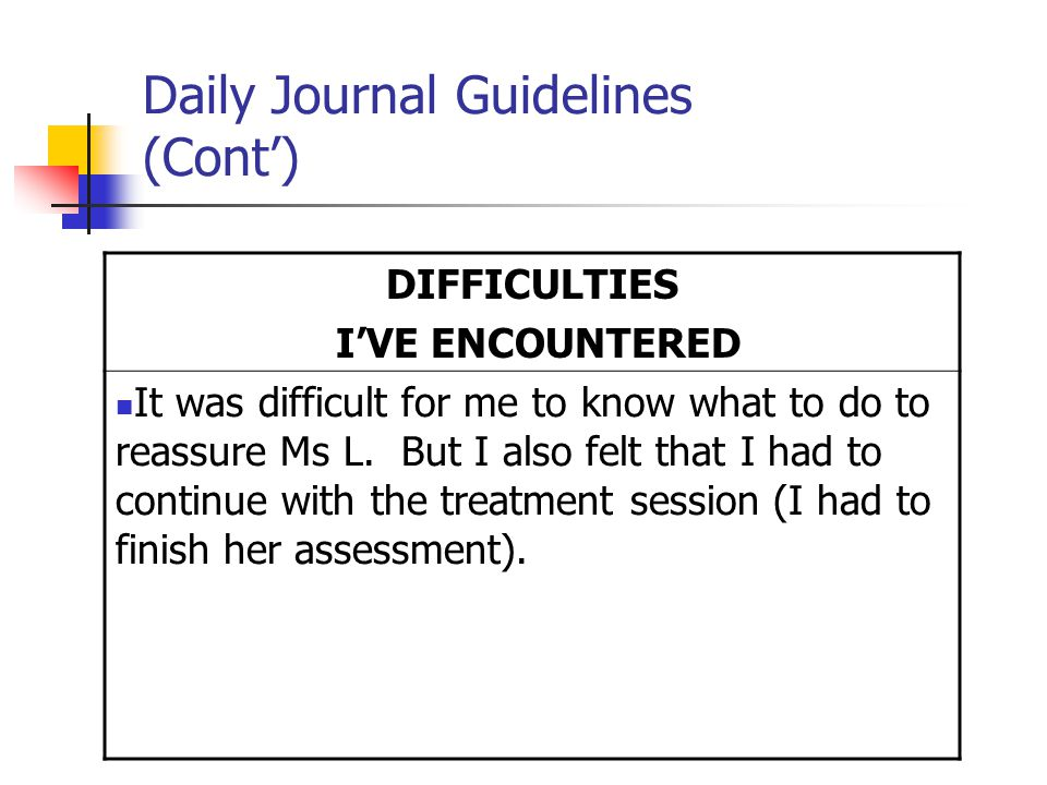 Daily Journal Guidelines (Cont') DIFFICULTIES I'VE ENCOUNTERED It was difficult for me to know what to do to reassure Ms L.