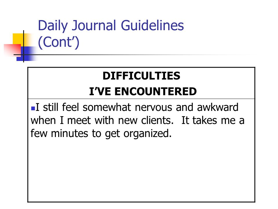 Daily Journal Guidelines (Cont') DIFFICULTIES I'VE ENCOUNTERED I still feel somewhat nervous and awkward when I meet with new clients.