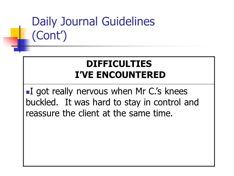 Daily Journal Guidelines (Cont') DIFFICULTIES I'VE ENCOUNTERED I got really nervous when Mr C.'s knees buckled.