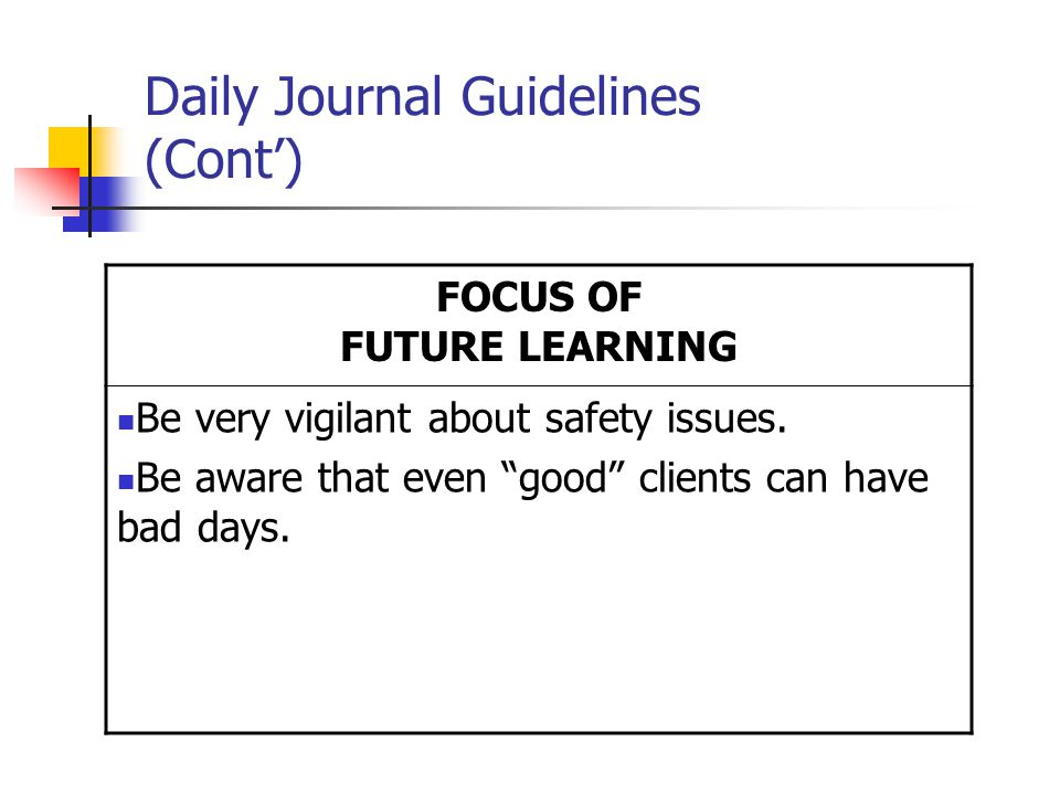 Daily Journal Guidelines (Cont') FOCUS OF FUTURE LEARNING Be very vigilant about safety issues.