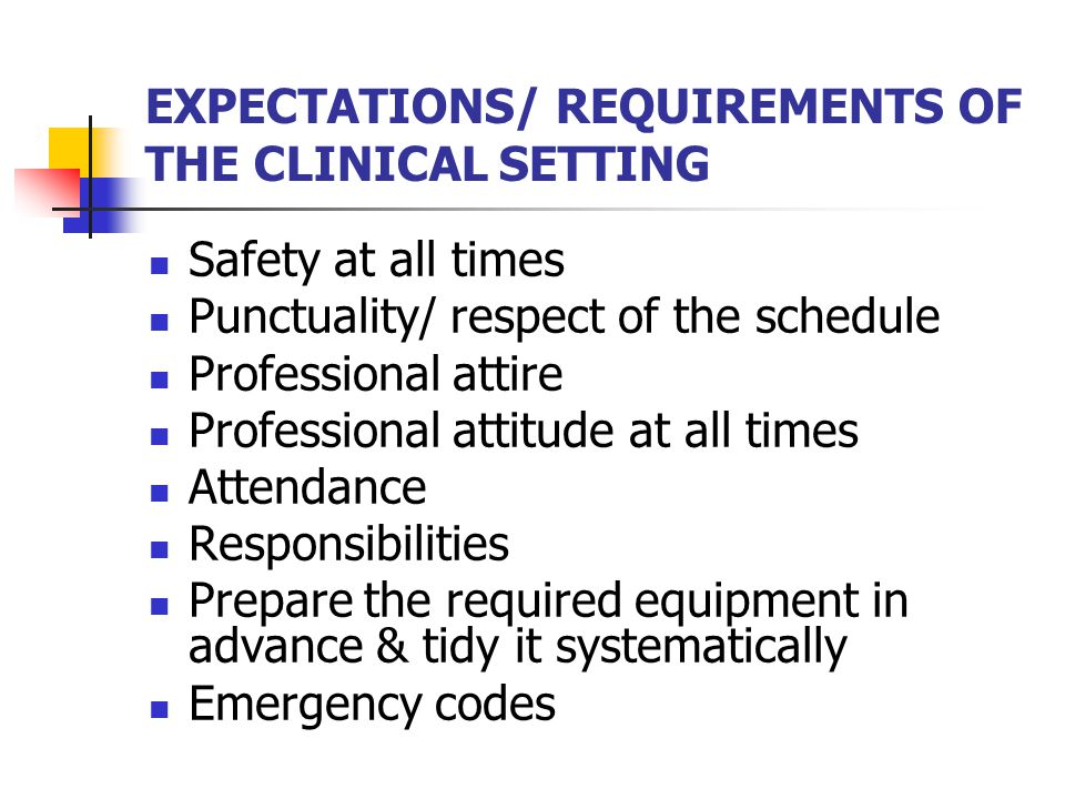EXPECTATIONS/ REQUIREMENTS OF THE CLINICAL SETTING Safety at all times Punctuality/ respect of the schedule Professional attire Professional attitude at all times Attendance Responsibilities Prepare the required equipment in advance & tidy it systematically Emergency codes