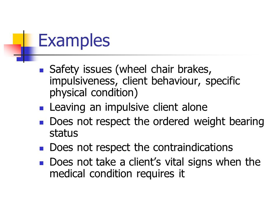 Examples Safety issues (wheel chair brakes, impulsiveness, client behaviour, specific physical condition) Leaving an impulsive client alone Does not respect the ordered weight bearing status Does not respect the contraindications Does not take a client's vital signs when the medical condition requires it