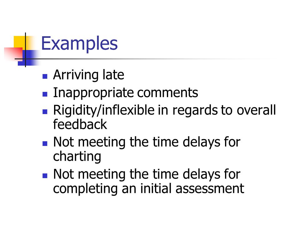 Examples Arriving late Inappropriate comments Rigidity/inflexible in regards to overall feedback Not meeting the time delays for charting Not meeting the time delays for completing an initial assessment