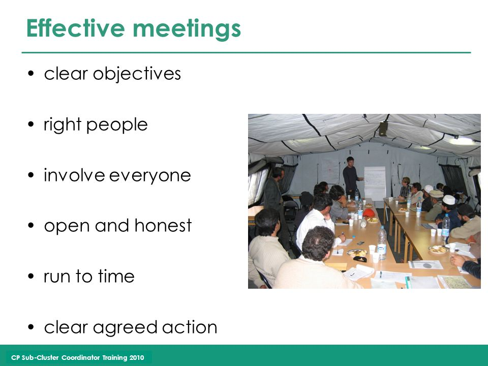 CP Sub-Cluster Coordinator Training 2010 Effective meetings clear objectives right people involve everyone open and honest run to time clear agreed action