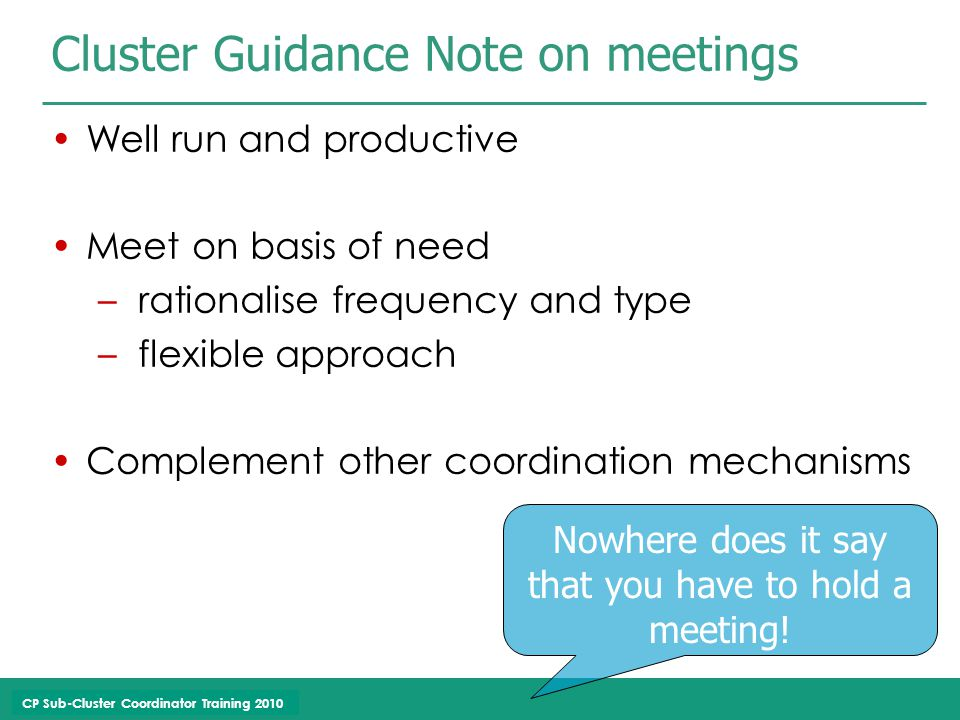 CP Sub-Cluster Coordinator Training 2010 Well run and productive Meet on basis of need – rationalise frequency and type – flexible approach Complement other coordination mechanisms Cluster Guidance Note on meetings Nowhere does it say that you have to hold a meeting!