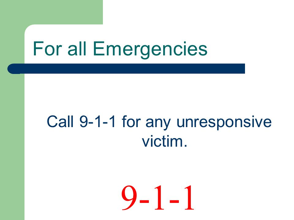 Call for any unresponsive victim. For all Emergencies 9-1-1