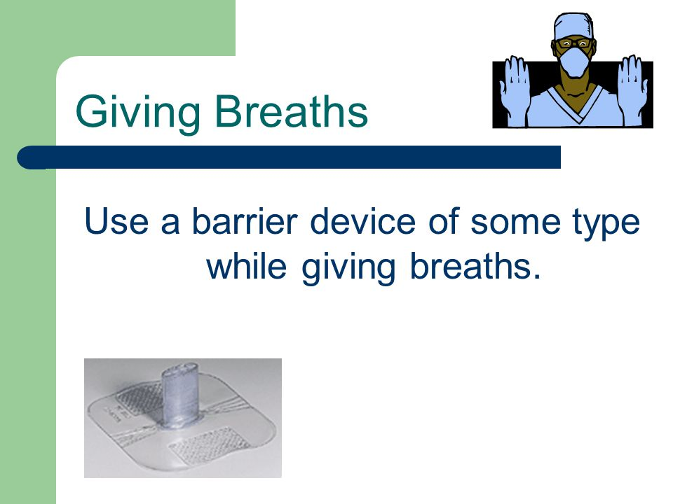Use a barrier device of some type while giving breaths. Giving Breaths