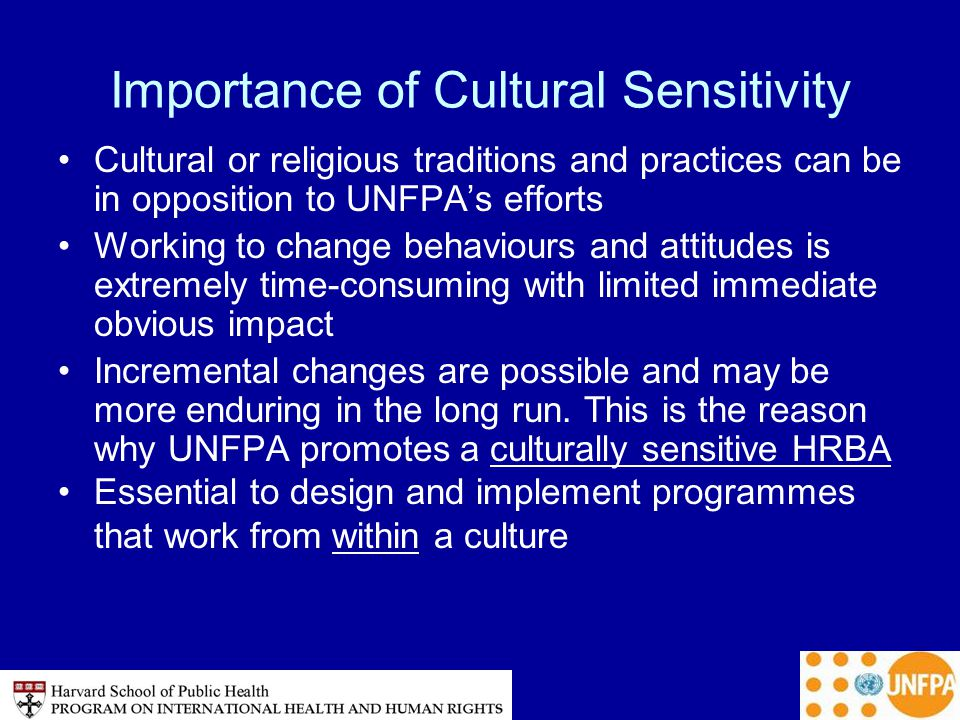Importance of Cultural Sensitivity Cultural or religious traditions and practices can be in opposition to UNFPA's efforts Working to change behaviours and attitudes is extremely time-consuming with limited immediate obvious impact Incremental changes are possible and may be more enduring in the long run.