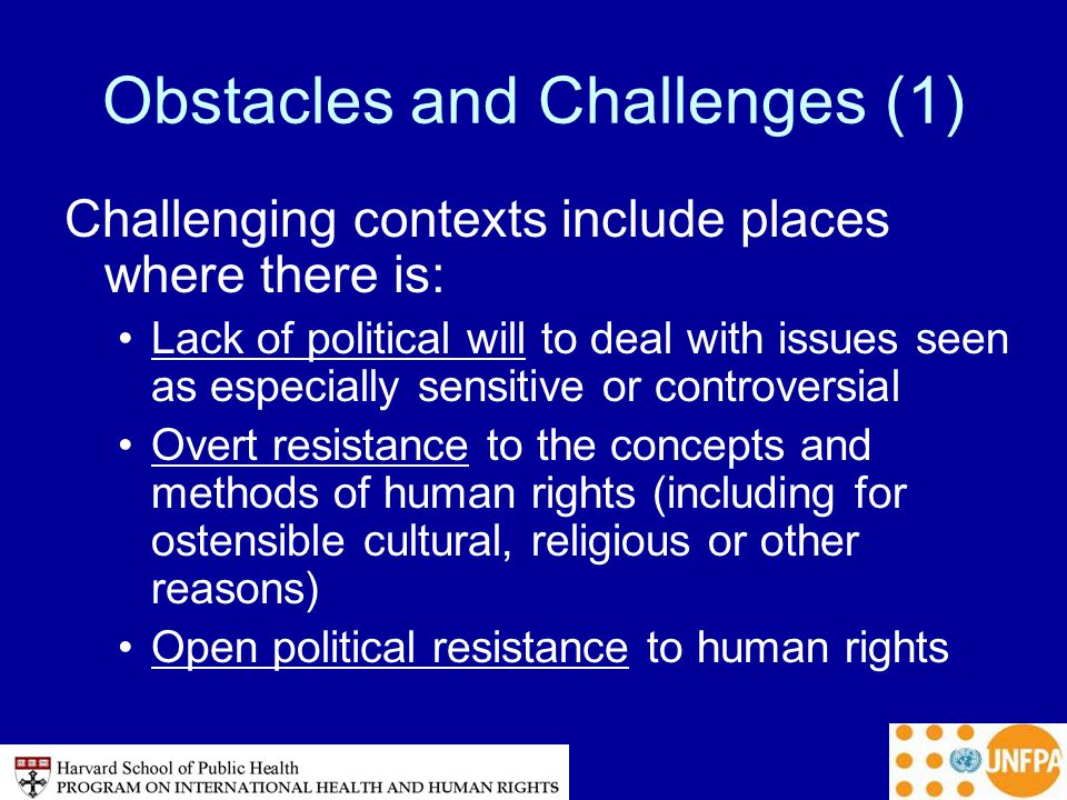 Obstacles and Challenges (1) Challenging contexts include places where there is: Lack of political will to deal with issues seen as especially sensitive or controversial Overt resistance to the concepts and methods of human rights (including for ostensible cultural, religious or other reasons) Open political resistance to human rights