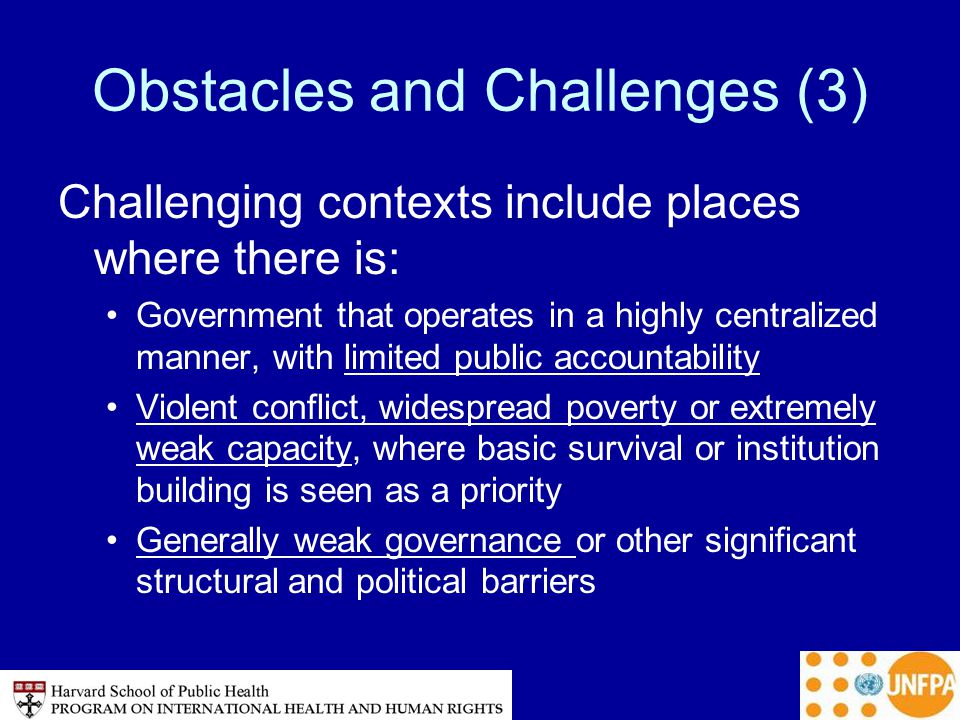 Obstacles and Challenges (3) Challenging contexts include places where there is: Government that operates in a highly centralized manner, with limited public accountability Violent conflict, widespread poverty or extremely weak capacity, where basic survival or institution building is seen as a priority Generally weak governance or other significant structural and political barriers