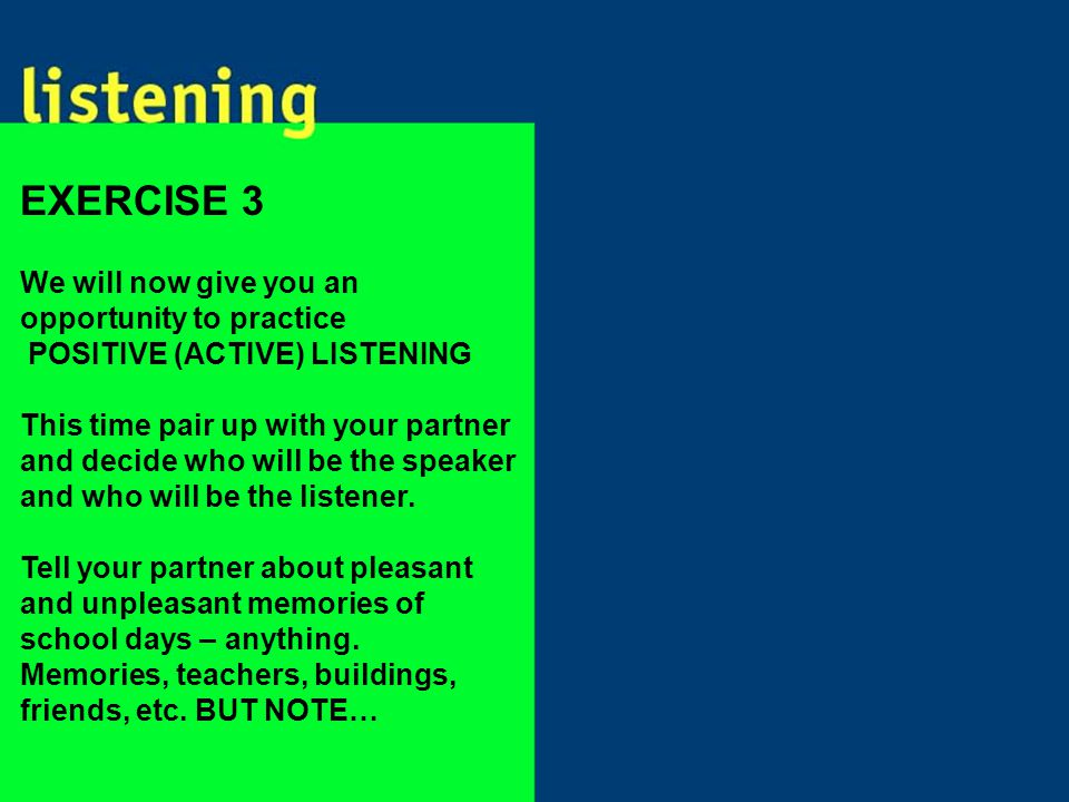 We will now give you an opportunity to practice POSITIVE (ACTIVE) LISTENING This time pair up with your partner and decide who will be the speaker and who will be the listener.