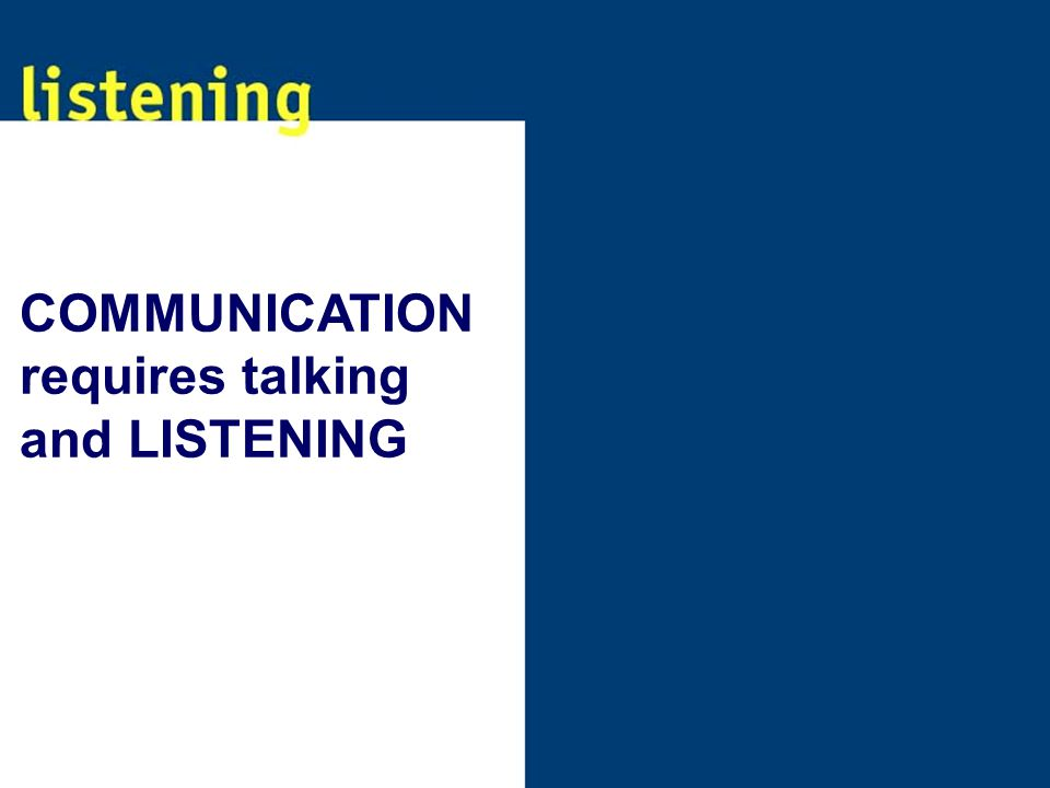 COMMUNICATION requires talking and LISTENING