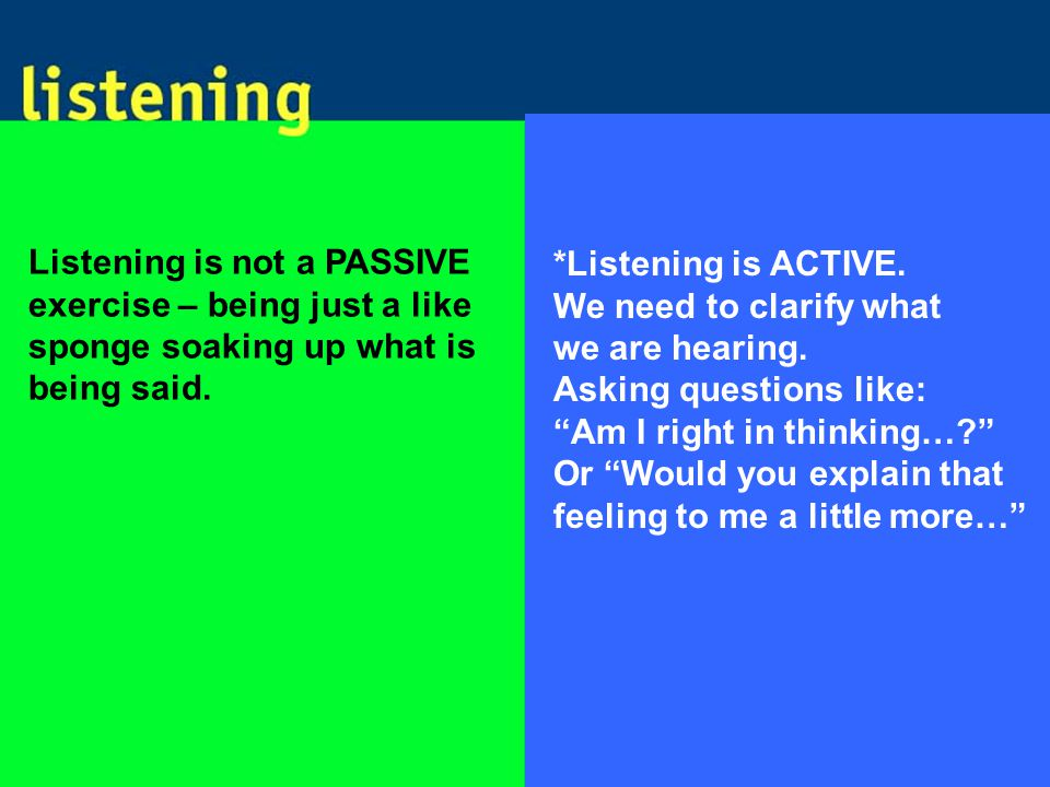 Listening is not a PASSIVE exercise – being just a like sponge soaking up what is being said.