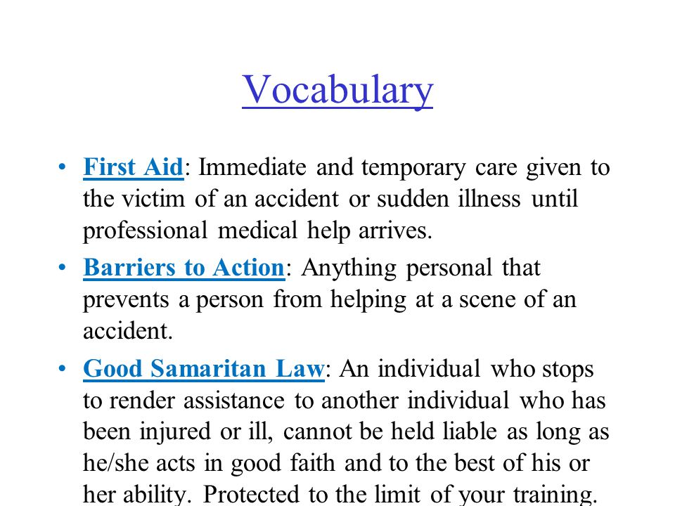 Vocabulary First Aid: Immediate and temporary care given to the victim of an accident or sudden illness until professional medical help arrives.