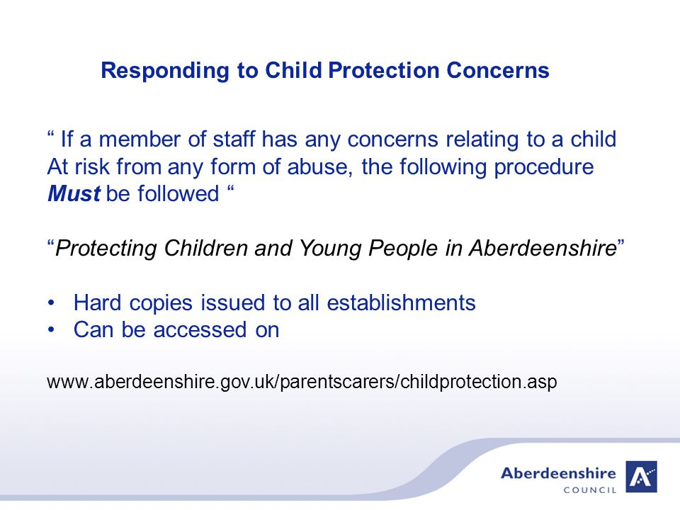 Responding to Child Protection Concerns If a member of staff has any concerns relating to a child At risk from any form of abuse, the following procedure Must be followed Protecting Children and Young People in Aberdeenshire Hard copies issued to all establishments Can be accessed on