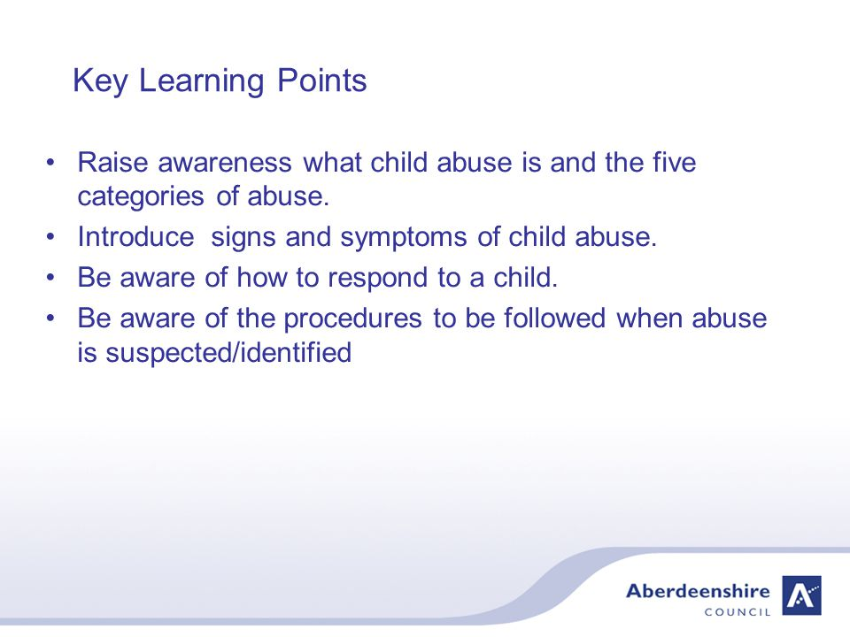 Key Learning Points Raise awareness what child abuse is and the five categories of abuse.