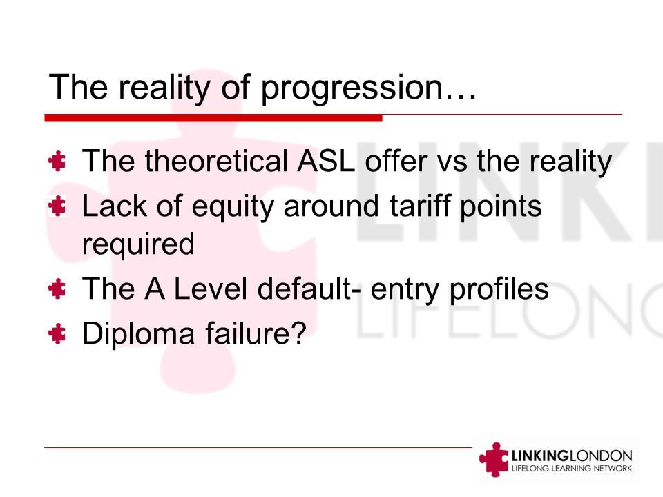The reality of progression… The theoretical ASL offer vs the reality Lack of equity around tariff points required The A Level default- entry profiles Diploma failure