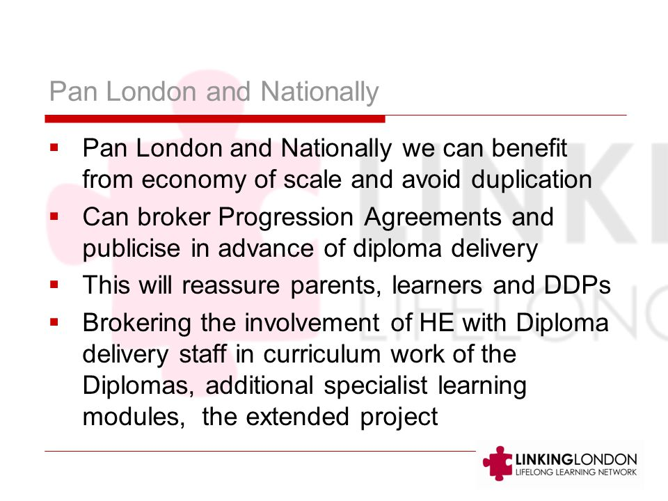 Pan London and Nationally  Pan London and Nationally we can benefit from economy of scale and avoid duplication  Can broker Progression Agreements and publicise in advance of diploma delivery  This will reassure parents, learners and DDPs  Brokering the involvement of HE with Diploma delivery staff in curriculum work of the Diplomas, additional specialist learning modules, the extended project