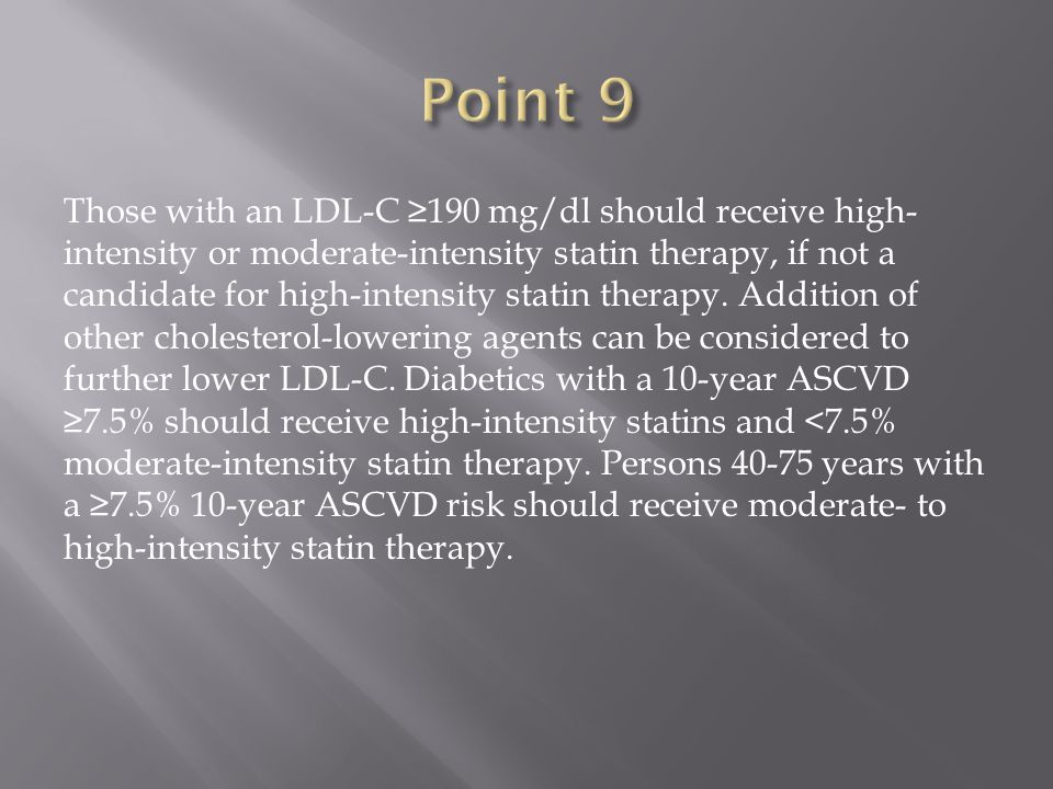 Those with an LDL-C ≥190 mg/dl should receive high- intensity or moderate-intensity statin therapy, if not a candidate for high-intensity statin therapy.