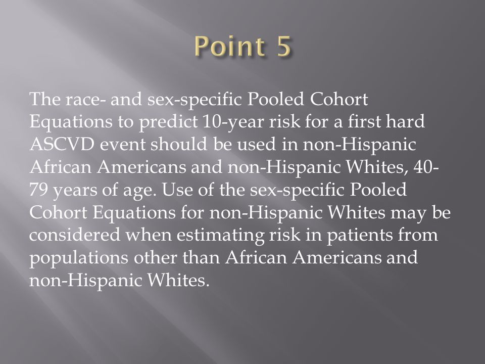 The race- and sex-specific Pooled Cohort Equations to predict 10-year risk for a first hard ASCVD event should be used in non-Hispanic African Americans and non-Hispanic Whites, years of age.
