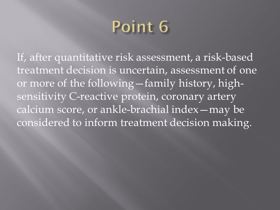 If, after quantitative risk assessment, a risk-based treatment decision is uncertain, assessment of one or more of the following—family history, high- sensitivity C-reactive protein, coronary artery calcium score, or ankle-brachial index—may be considered to inform treatment decision making.