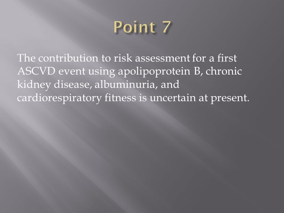 The contribution to risk assessment for a first ASCVD event using apolipoprotein B, chronic kidney disease, albuminuria, and cardiorespiratory fitness is uncertain at present.