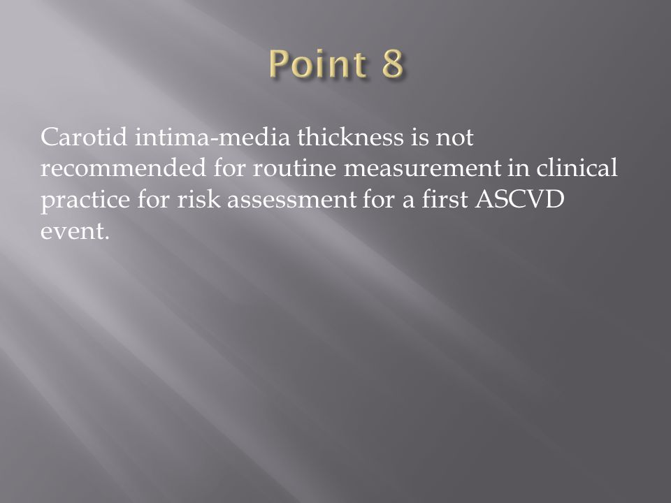 Carotid intima-media thickness is not recommended for routine measurement in clinical practice for risk assessment for a first ASCVD event.
