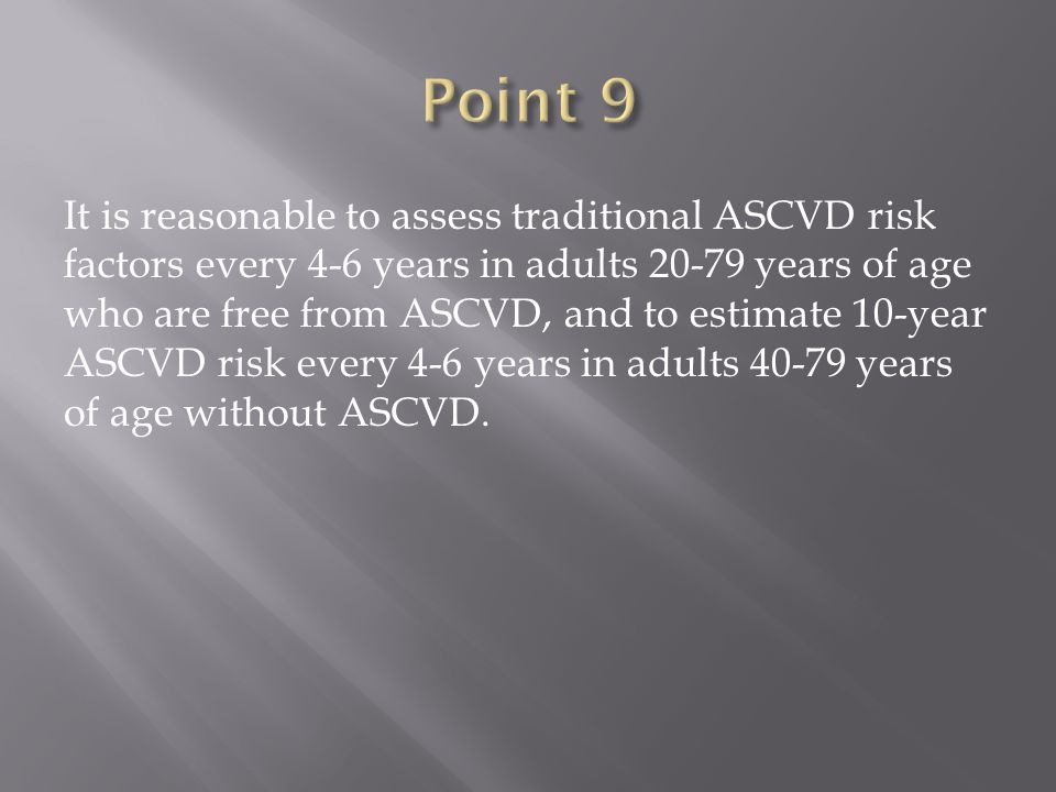 It is reasonable to assess traditional ASCVD risk factors every 4-6 years in adults years of age who are free from ASCVD, and to estimate 10-year ASCVD risk every 4-6 years in adults years of age without ASCVD.