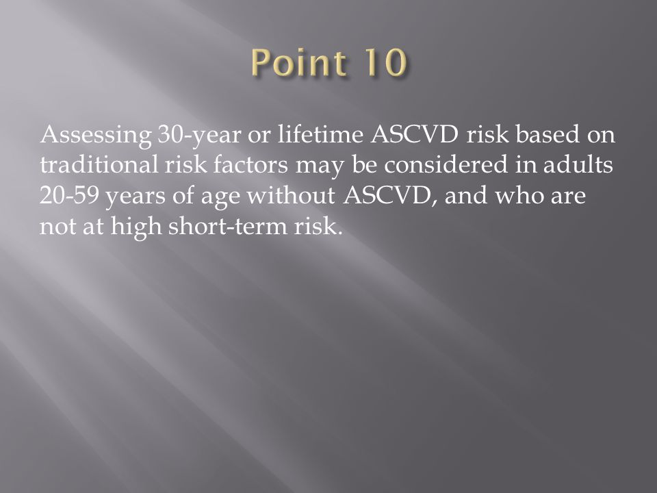 Assessing 30-year or lifetime ASCVD risk based on traditional risk factors may be considered in adults years of age without ASCVD, and who are not at high short-term risk.
