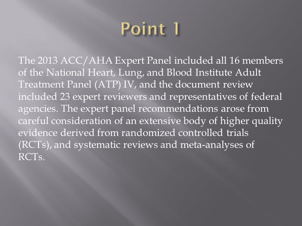 The 2013 ACC/AHA Expert Panel included all 16 members of the National Heart, Lung, and Blood Institute Adult Treatment Panel (ATP) IV, and the document review included 23 expert reviewers and representatives of federal agencies.