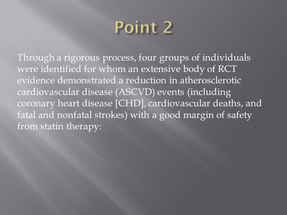 Through a rigorous process, four groups of individuals were identified for whom an extensive body of RCT evidence demonstrated a reduction in atherosclerotic cardiovascular disease (ASCVD) events (including coronary heart disease [CHD], cardiovascular deaths, and fatal and nonfatal strokes) with a good margin of safety from statin therapy: