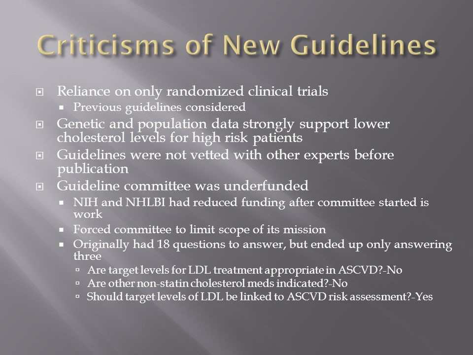  Reliance on only randomized clinical trials  Previous guidelines considered  Genetic and population data strongly support lower cholesterol levels for high risk patients  Guidelines were not vetted with other experts before publication  Guideline committee was underfunded  NIH and NHLBI had reduced funding after committee started is work  Forced committee to limit scope of its mission  Originally had 18 questions to answer, but ended up only answering three  Are target levels for LDL treatment appropriate in ASCVD -No  Are other non-statin cholesterol meds indicated -No  Should target levels of LDL be linked to ASCVD risk assessment -Yes