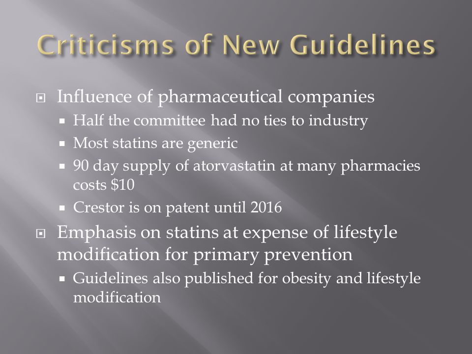  Influence of pharmaceutical companies  Half the committee had no ties to industry  Most statins are generic  90 day supply of atorvastatin at many pharmacies costs $10  Crestor is on patent until 2016  Emphasis on statins at expense of lifestyle modification for primary prevention  Guidelines also published for obesity and lifestyle modification