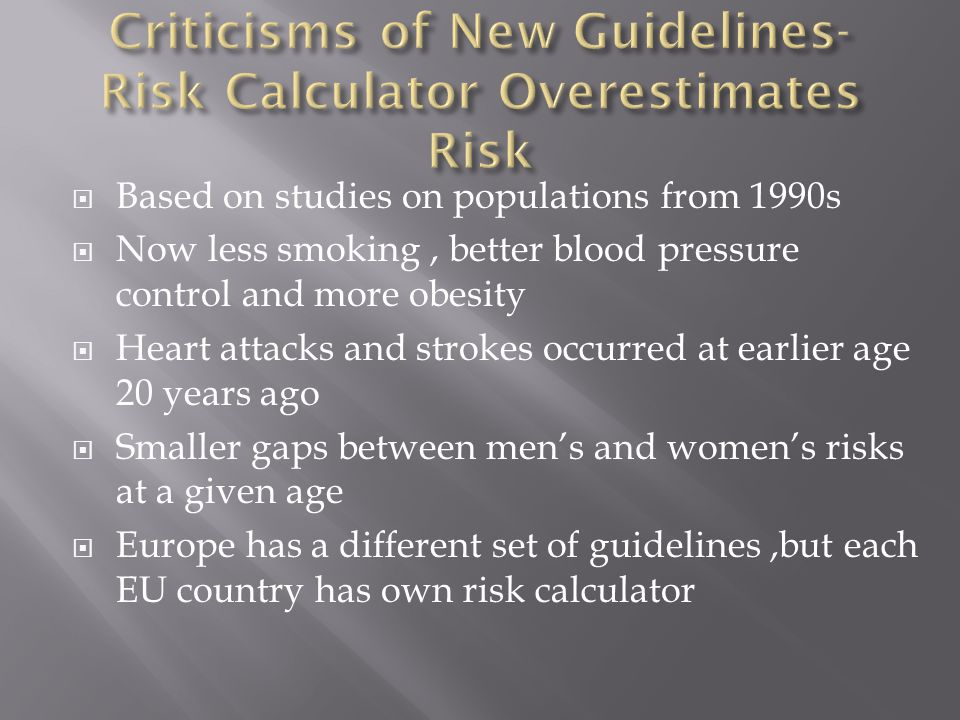  Based on studies on populations from 1990s  Now less smoking, better blood pressure control and more obesity  Heart attacks and strokes occurred at earlier age 20 years ago  Smaller gaps between men's and women's risks at a given age  Europe has a different set of guidelines,but each EU country has own risk calculator