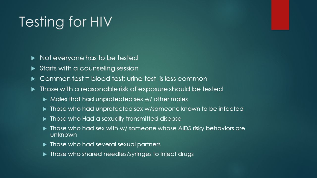 Testing for HIV  Not everyone has to be tested  Starts with a counseling session  Common test = blood test; urine test is less common  Those with a reasonable risk of exposure should be tested  Males that had unprotected sex w/ other males  Those who had unprotected sex w/someone known to be infected  Those who Had a sexually transmitted disease  Those who had sex with w/ someone whose AIDS risky behaviors are unknown  Those who had several sexual partners  Those who shared needles/syringes to inject drugs