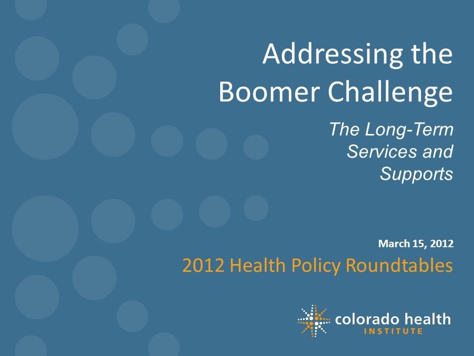 March 15, 2012 The Long-Term Services and Supports Addressing the Boomer Challenge 2012 Health Policy Roundtables 1