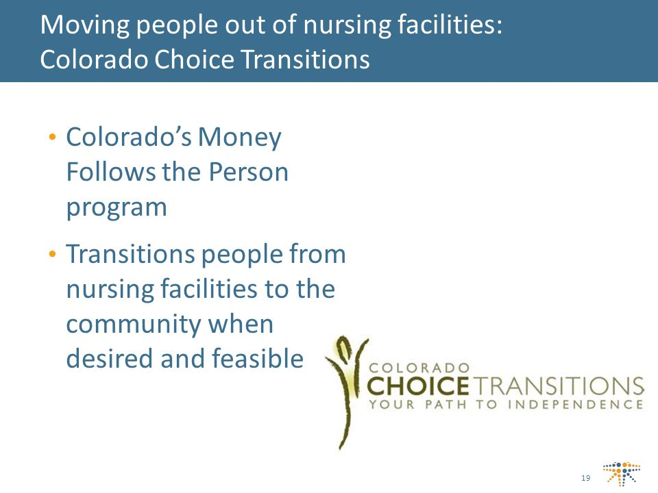 Colorado's Money Follows the Person program Transitions people from nursing facilities to the community when desired and feasible Moving people out of nursing facilities: Colorado Choice Transitions 19