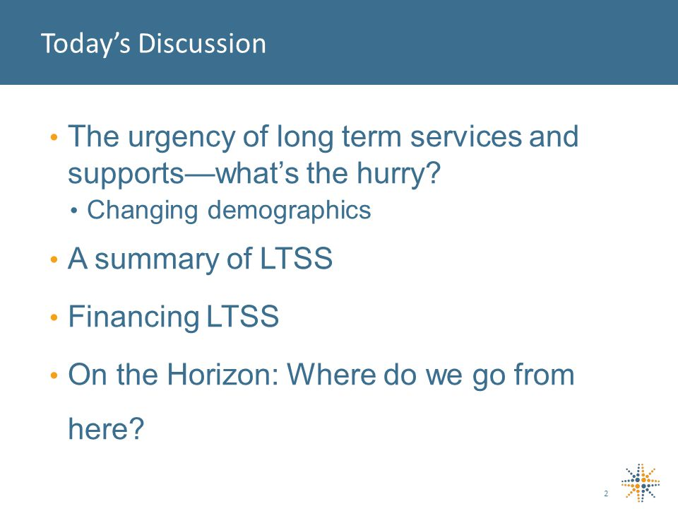Today's Discussion The urgency of long term services and supports—what's the hurry.