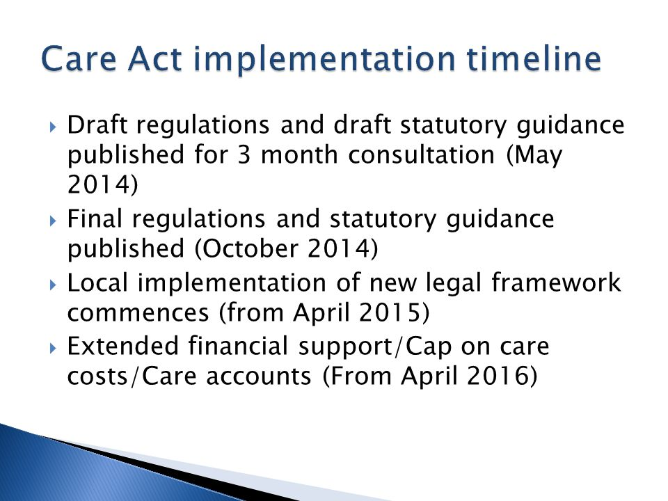  Draft regulations and draft statutory guidance published for 3 month consultation (May 2014)  Final regulations and statutory guidance published (October 2014)  Local implementation of new legal framework commences (from April 2015)  Extended financial support/Cap on care costs/Care accounts (From April 2016)