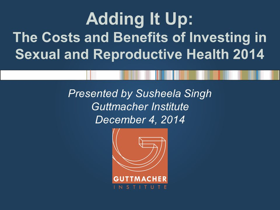 Adding It Up: The Costs and Benefits of Investing in Sexual and Reproductive Health 2014 Presented by Susheela Singh Guttmacher Institute December 4, 2014