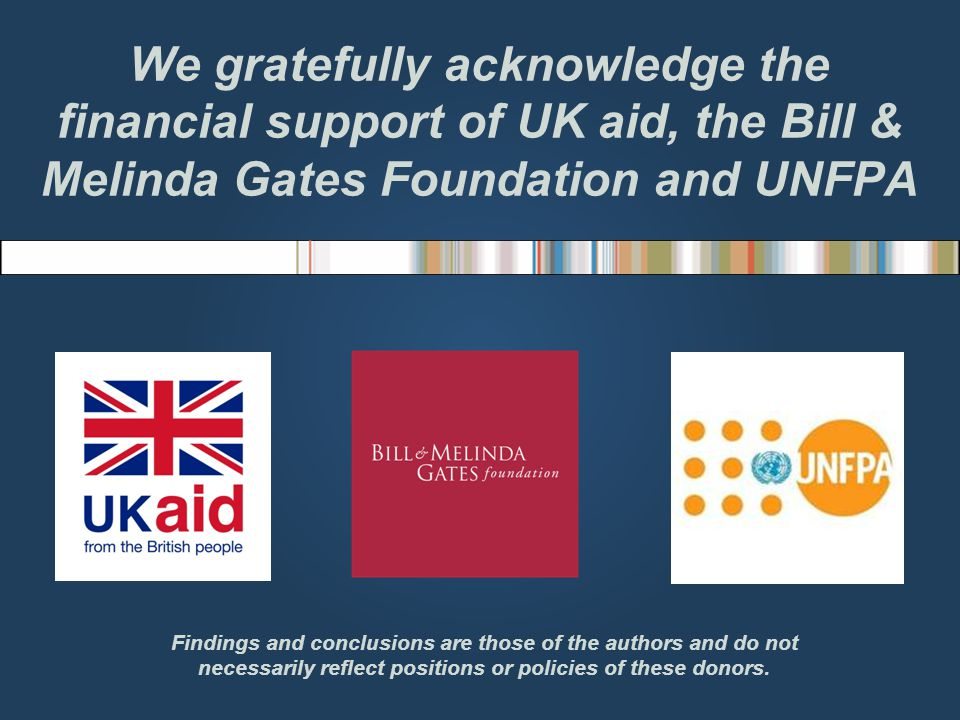 We gratefully acknowledge the financial support of UK aid, the Bill & Melinda Gates Foundation and UNFPA Findings and conclusions are those of the authors and do not necessarily reflect positions or policies of these donors.